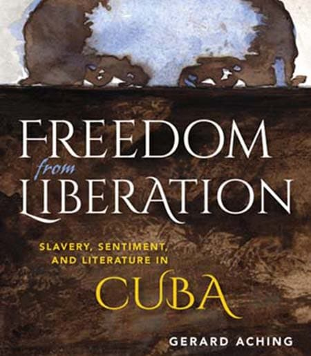 Cover image watercolor of black man eyes peering over barrier. Cover text: Freedom from Liberation: Slavery, Sentiment and Literature in Cuba